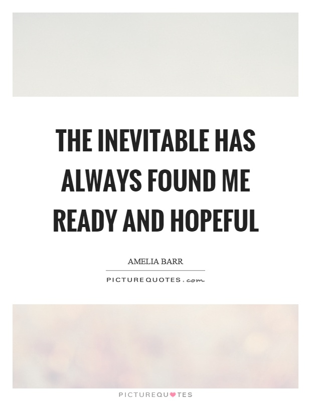 The inevitable has always found me ready and hopeful Picture Quote #1