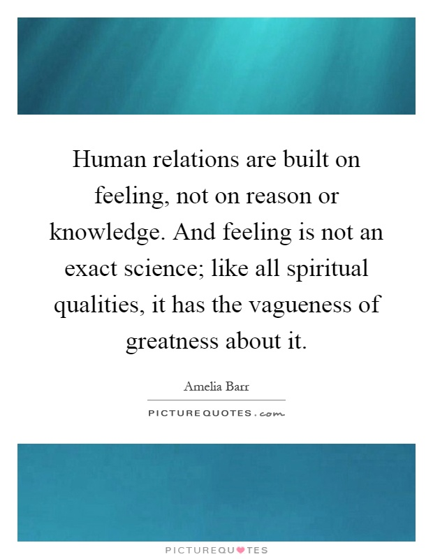 Human relations are built on feeling, not on reason or knowledge. And feeling is not an exact science; like all spiritual qualities, it has the vagueness of greatness about it Picture Quote #1