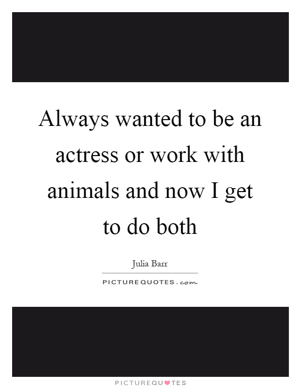 Always wanted to be an actress or work with animals and now I get to do both Picture Quote #1