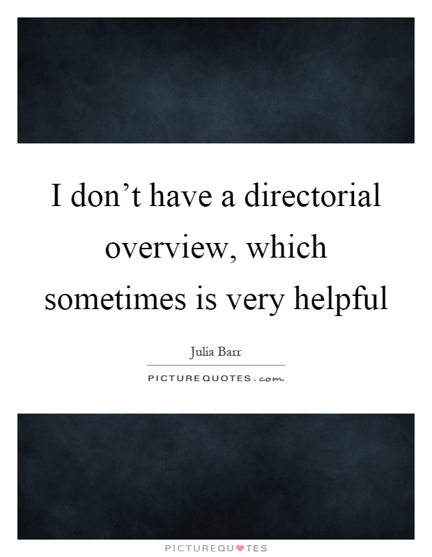 I don't have a directorial overview, which sometimes is very helpful Picture Quote #1