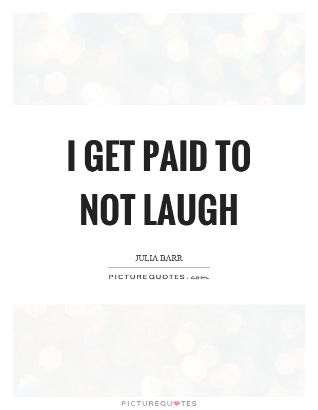 I get paid to not laugh Picture Quote #1