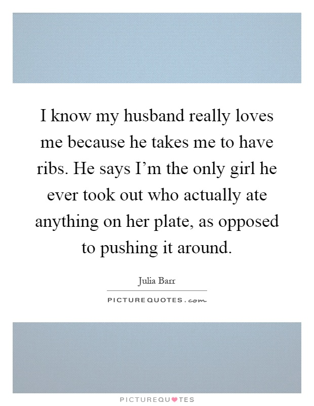 I know my husband really loves me because he takes me to have ribs. He says I'm the only girl he ever took out who actually ate anything on her plate, as opposed to pushing it around Picture Quote #1