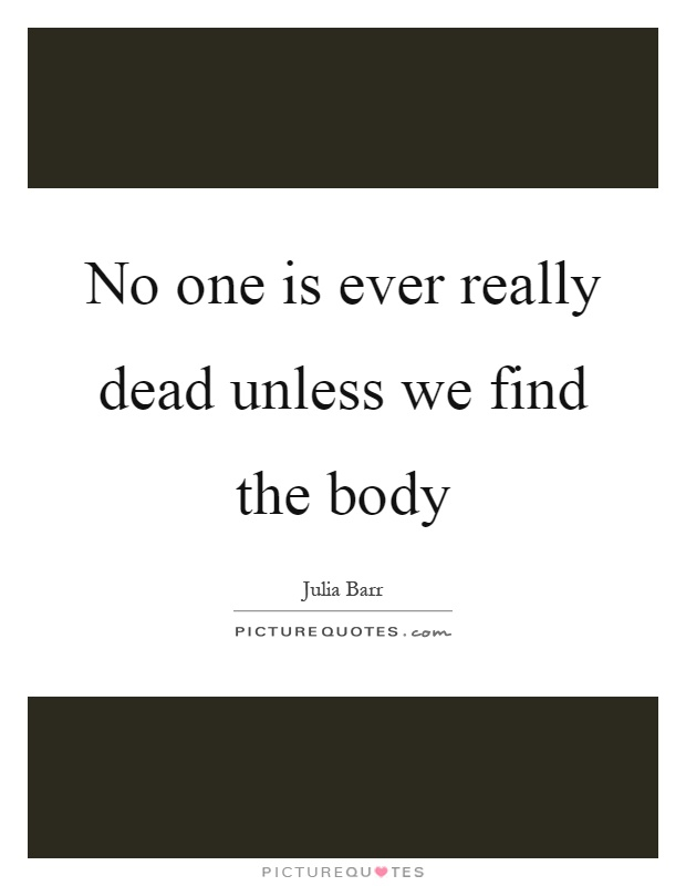 No one is ever really dead unless we find the body Picture Quote #1