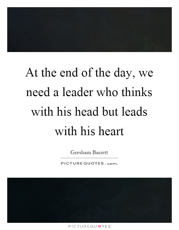 At the end of the day, we need a leader who thinks with his head but leads with his heart Picture Quote #1