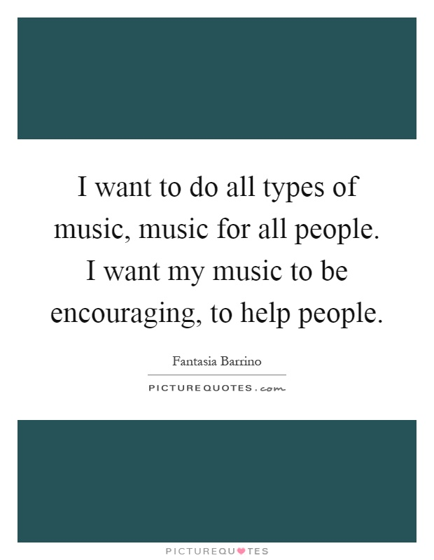 I want to do all types of music, music for all people. I want my music to be encouraging, to help people Picture Quote #1