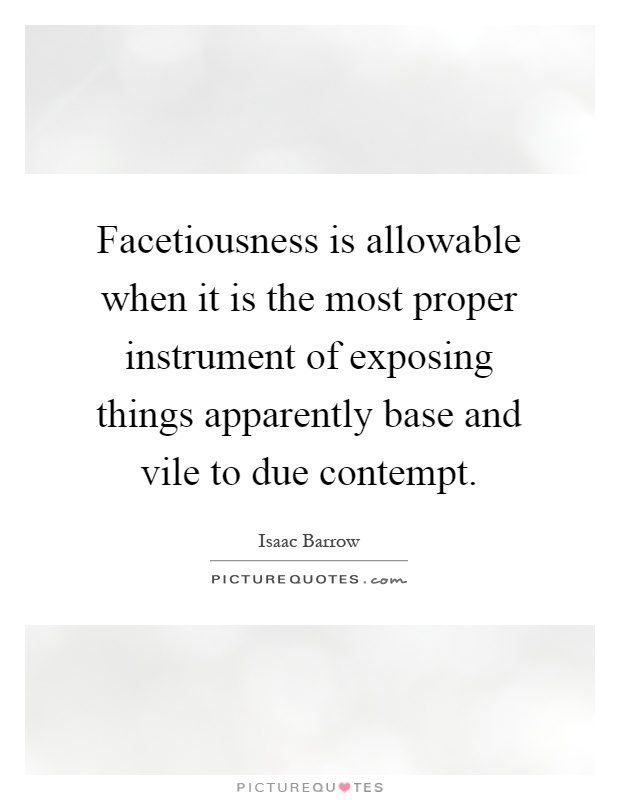 Facetiousness is allowable when it is the most proper instrument of exposing things apparently base and vile to due contempt Picture Quote #1