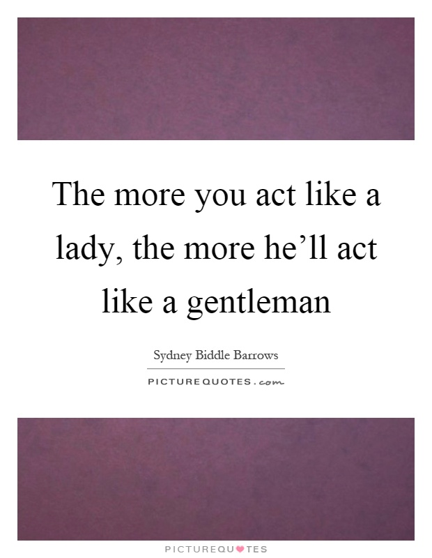 The more you act like a lady, the more he'll act like a gentleman Picture Quote #1