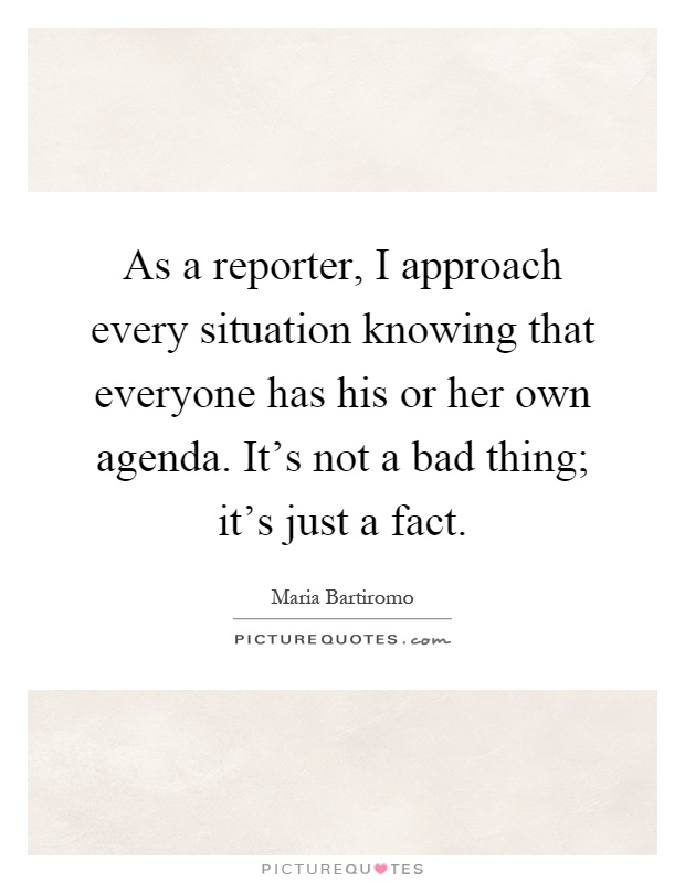 As a reporter, I approach every situation knowing that everyone has his or her own agenda. It's not a bad thing; it's just a fact Picture Quote #1