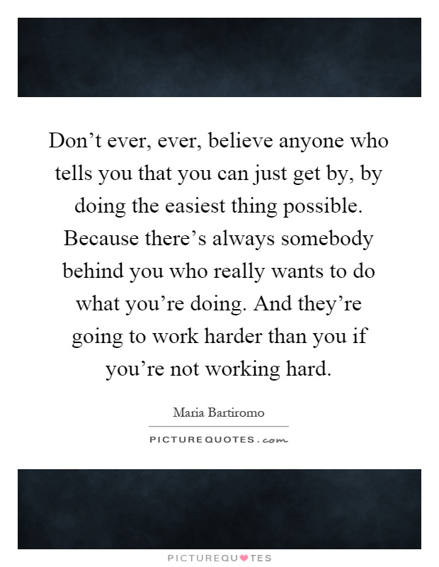 Don't ever, ever, believe anyone who tells you that you can just get by, by doing the easiest thing possible. Because there's always somebody behind you who really wants to do what you're doing. And they're going to work harder than you if you're not working hard Picture Quote #1