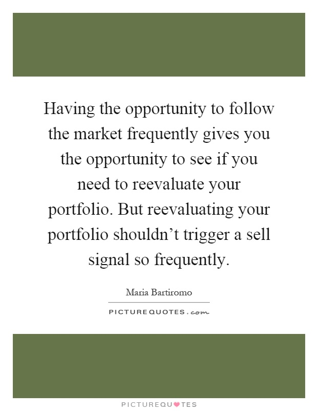 Having the opportunity to follow the market frequently gives you the opportunity to see if you need to reevaluate your portfolio. But reevaluating your portfolio shouldn't trigger a sell signal so frequently Picture Quote #1