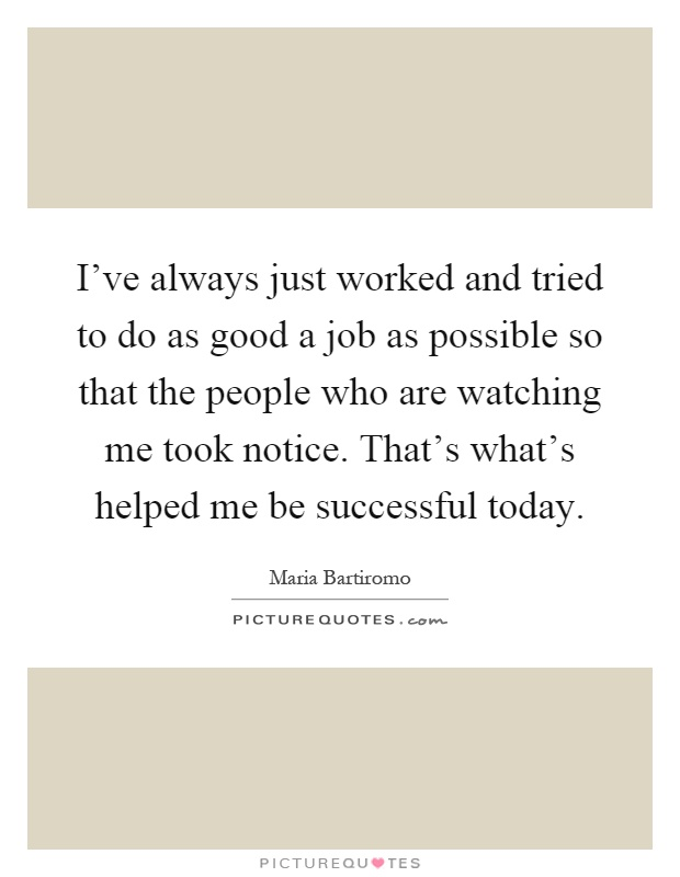 I've always just worked and tried to do as good a job as possible so that the people who are watching me took notice. That's what's helped me be successful today Picture Quote #1