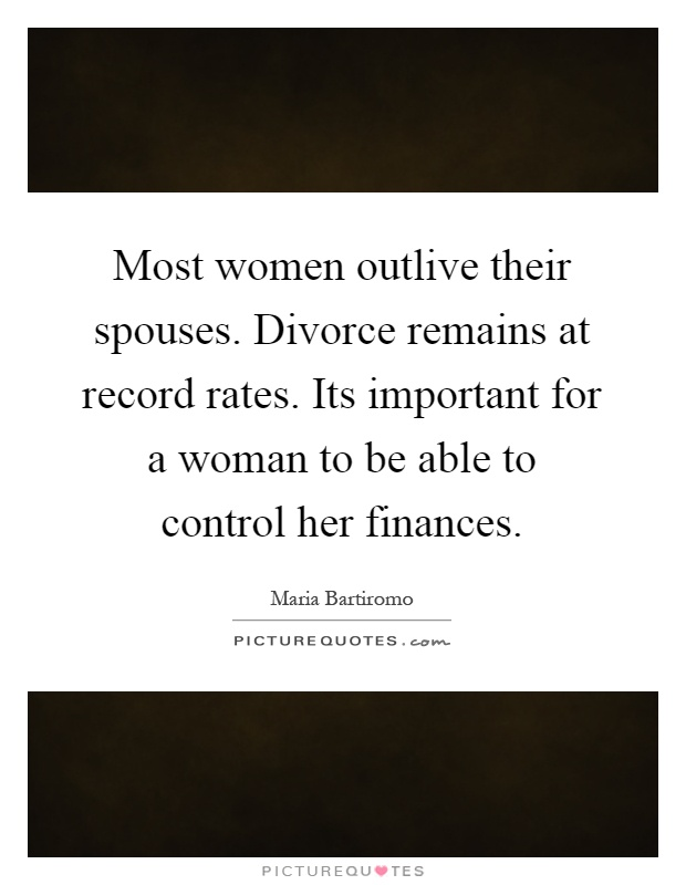 Most women outlive their spouses. Divorce remains at record rates. Its important for a woman to be able to control her finances Picture Quote #1
