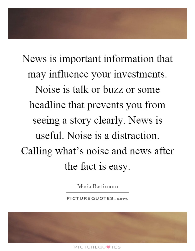 News is important information that may influence your investments. Noise is talk or buzz or some headline that prevents you from seeing a story clearly. News is useful. Noise is a distraction. Calling what's noise and news after the fact is easy Picture Quote #1
