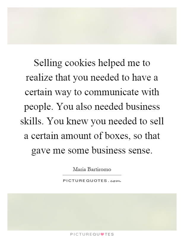 Selling cookies helped me to realize that you needed to have a certain way to communicate with people. You also needed business skills. You knew you needed to sell a certain amount of boxes, so that gave me some business sense Picture Quote #1