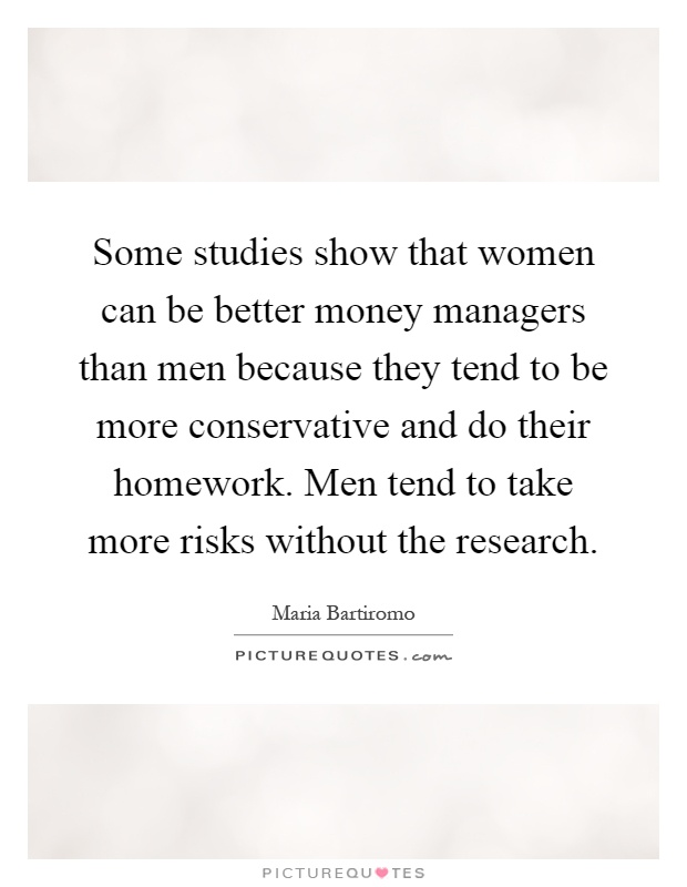 Some studies show that women can be better money managers than men because they tend to be more conservative and do their homework. Men tend to take more risks without the research Picture Quote #1