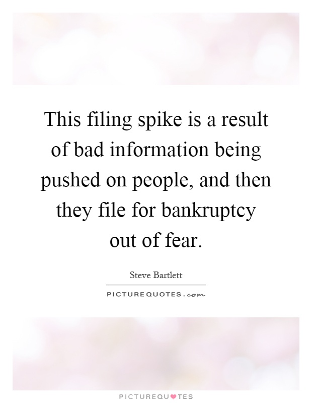 This filing spike is a result of bad information being pushed on people, and then they file for bankruptcy out of fear Picture Quote #1