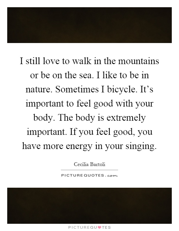 I still love to walk in the mountains or be on the sea. I like to be in nature. Sometimes I bicycle. It's important to feel good with your body. The body is extremely important. If you feel good, you have more energy in your singing Picture Quote #1