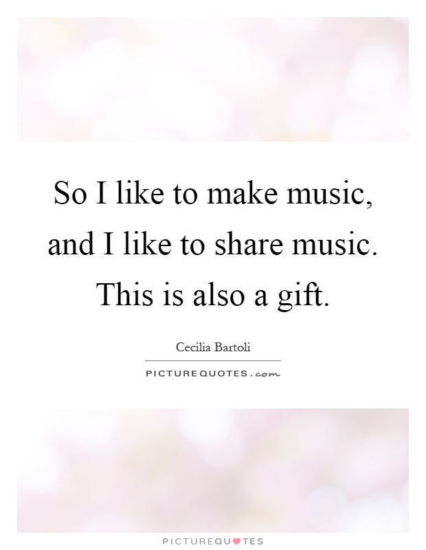 So I like to make music, and I like to share music. This is also a gift Picture Quote #1