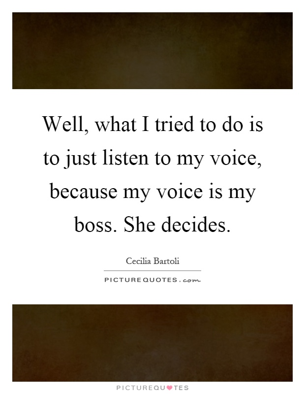Well, what I tried to do is to just listen to my voice, because my voice is my boss. She decides Picture Quote #1