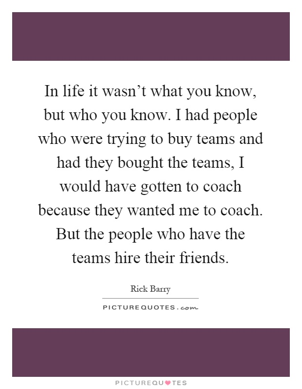 In life it wasn't what you know, but who you know. I had people who were trying to buy teams and had they bought the teams, I would have gotten to coach because they wanted me to coach. But the people who have the teams hire their friends Picture Quote #1