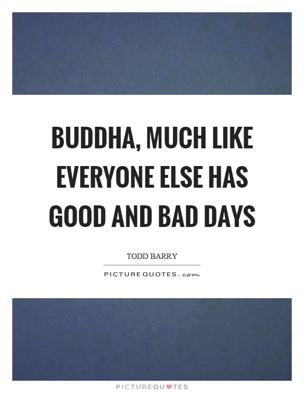 Buddha, much like everyone else has good and bad days Picture Quote #1