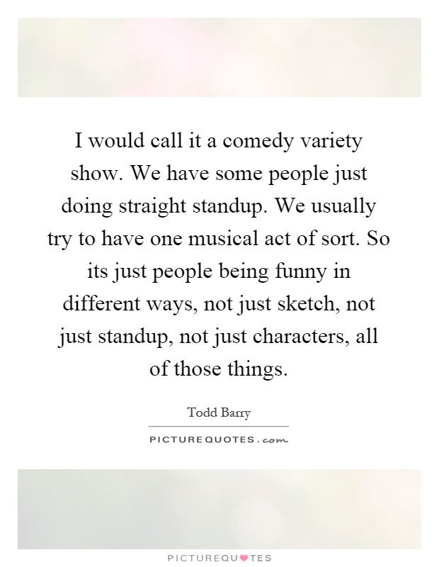 I would call it a comedy variety show. We have some people just doing straight standup. We usually try to have one musical act of sort. So its just people being funny in different ways, not just sketch, not just standup, not just characters, all of those things Picture Quote #1