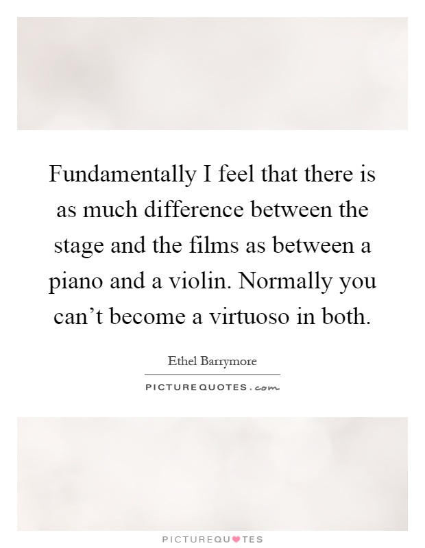 Fundamentally I feel that there is as much difference between the stage and the films as between a piano and a violin. Normally you can't become a virtuoso in both Picture Quote #1