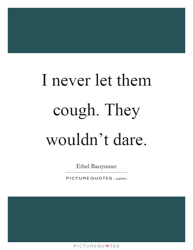 I never let them cough. They wouldn't dare Picture Quote #1