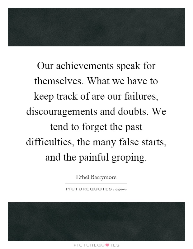Our achievements speak for themselves. What we have to keep track of are our failures, discouragements and doubts. We tend to forget the past difficulties, the many false starts, and the painful groping Picture Quote #1