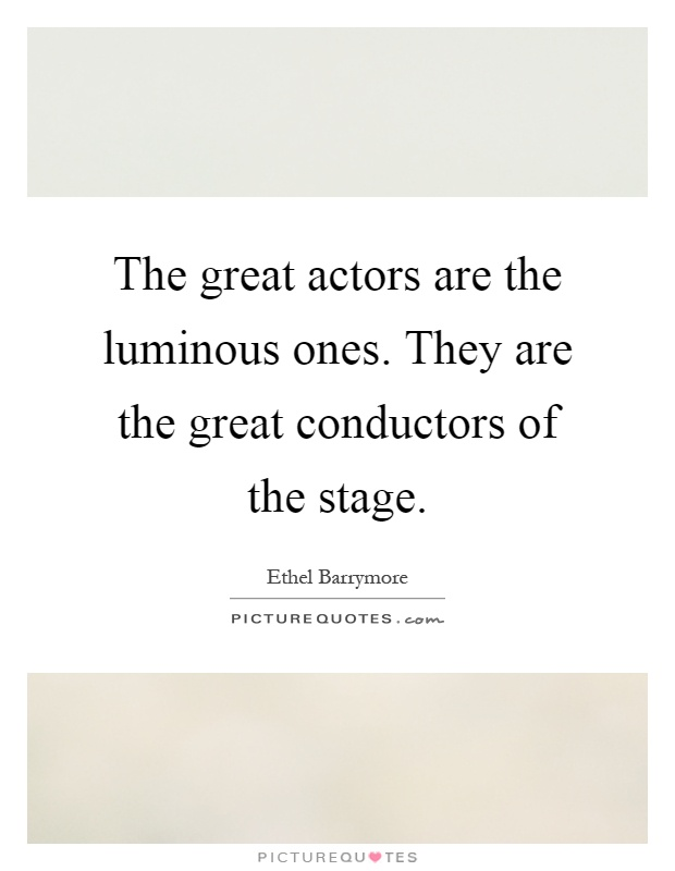 The great actors are the luminous ones. They are the great conductors of the stage Picture Quote #1