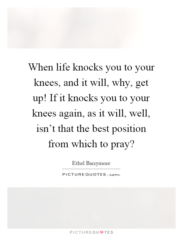 When life knocks you to your knees, and it will, why, get up! If it knocks you to your knees again, as it will, well, isn't that the best position from which to pray? Picture Quote #1
