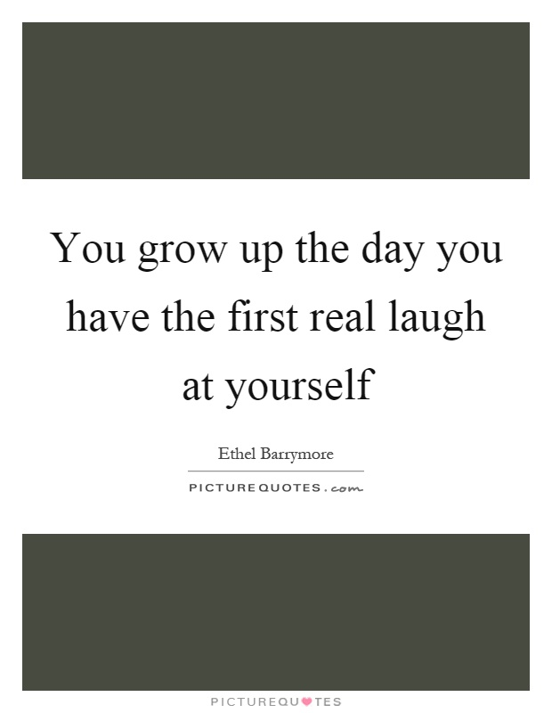 You grow up the day you have the first real laugh at yourself Picture Quote #1