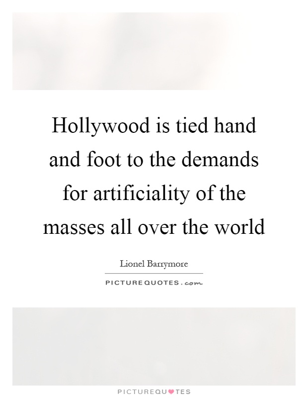 Hollywood is tied hand and foot to the demands for artificiality of the masses all over the world Picture Quote #1