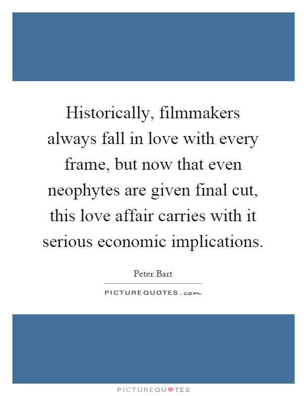 Historically, filmmakers always fall in love with every frame, but now that even neophytes are given final cut, this love affair carries with it serious economic implications Picture Quote #1