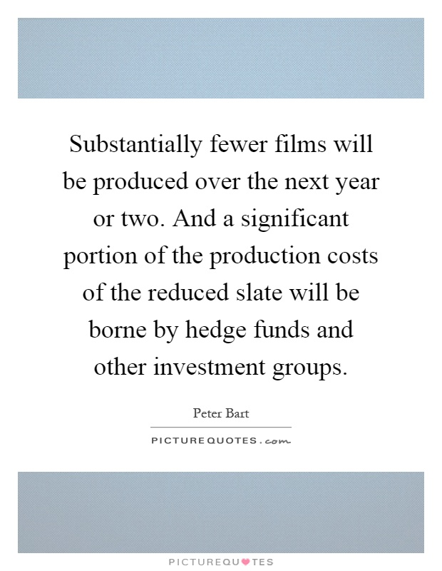 Substantially fewer films will be produced over the next year or two. And a significant portion of the production costs of the reduced slate will be borne by hedge funds and other investment groups Picture Quote #1