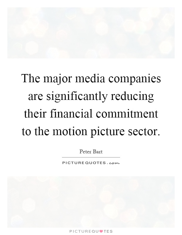The major media companies are significantly reducing their financial commitment to the motion picture sector Picture Quote #1