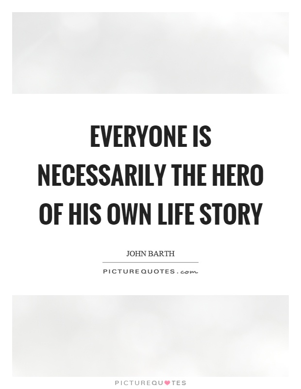 Everyone is necessarily the hero of his own life story Picture Quote #1