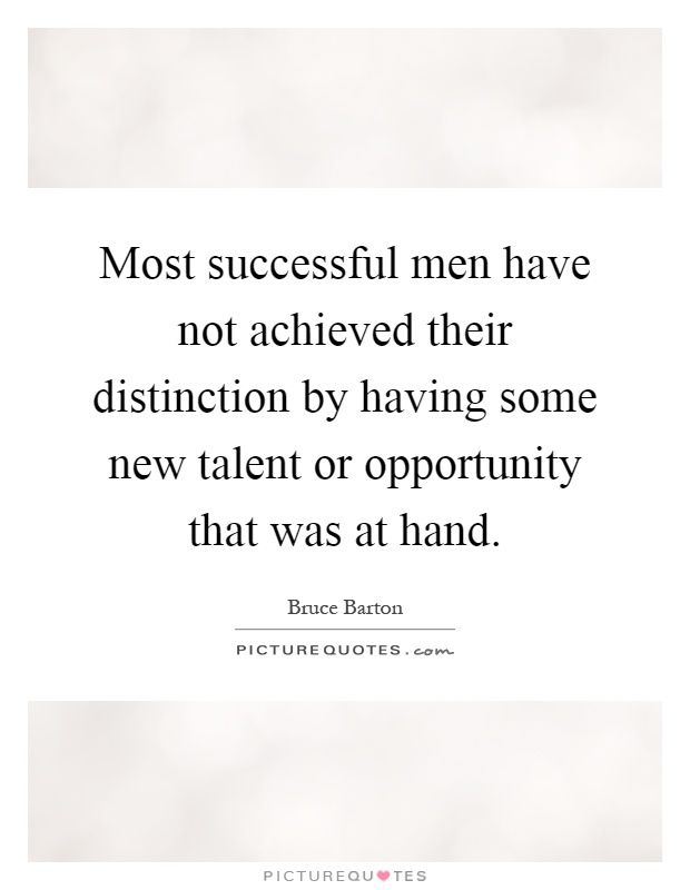 Most successful men have not achieved their distinction by having some new talent or opportunity that was at hand Picture Quote #1