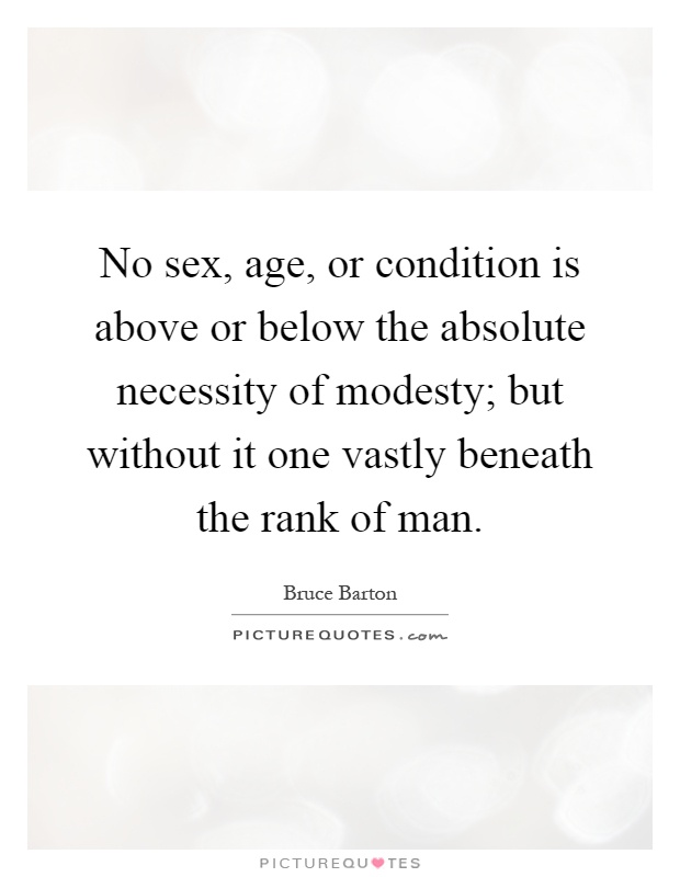 No sex, age, or condition is above or below the absolute necessity of modesty; but without it one vastly beneath the rank of man Picture Quote #1