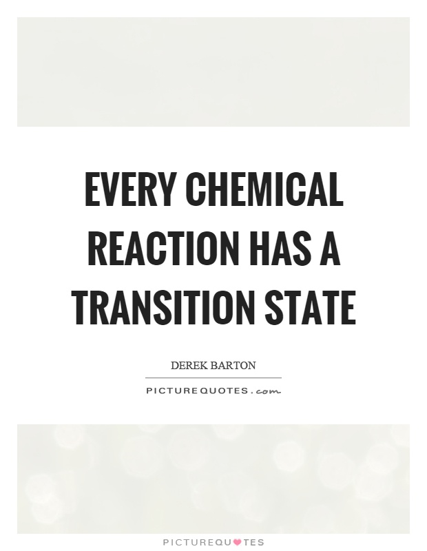 Every chemical reaction has a transition state Picture Quote #1