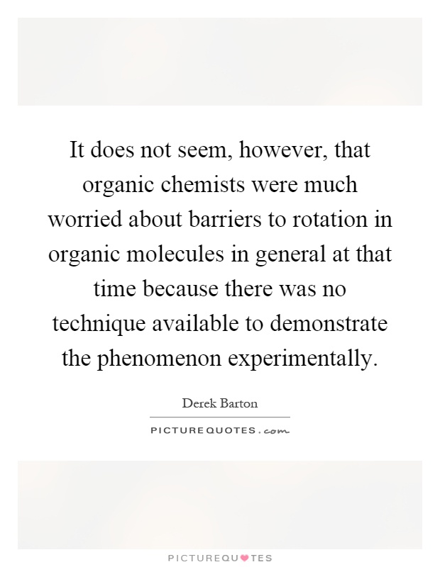 It does not seem, however, that organic chemists were much worried about barriers to rotation in organic molecules in general at that time because there was no technique available to demonstrate the phenomenon experimentally Picture Quote #1