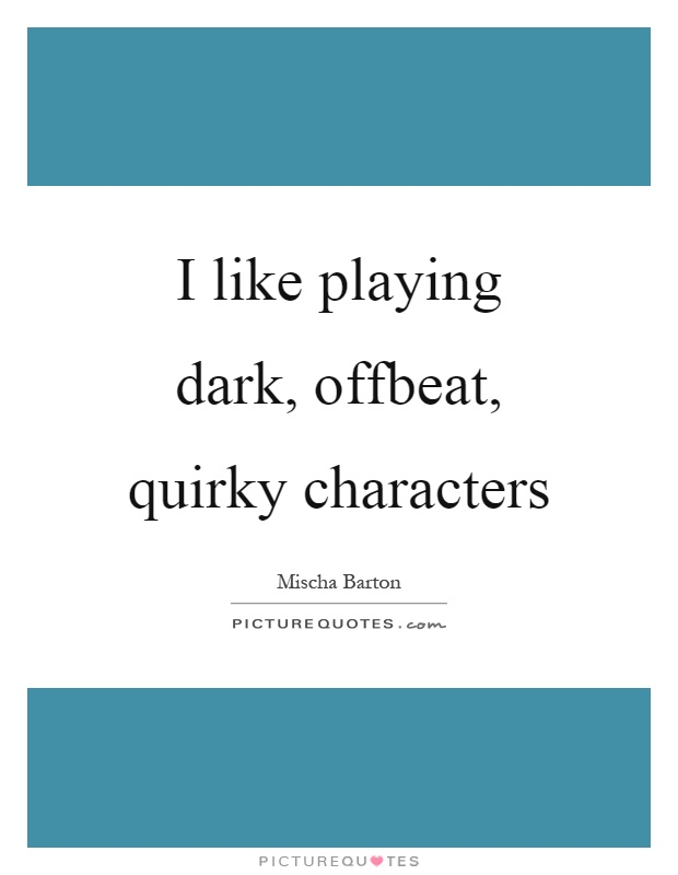 I like playing dark, offbeat, quirky characters Picture Quote #1