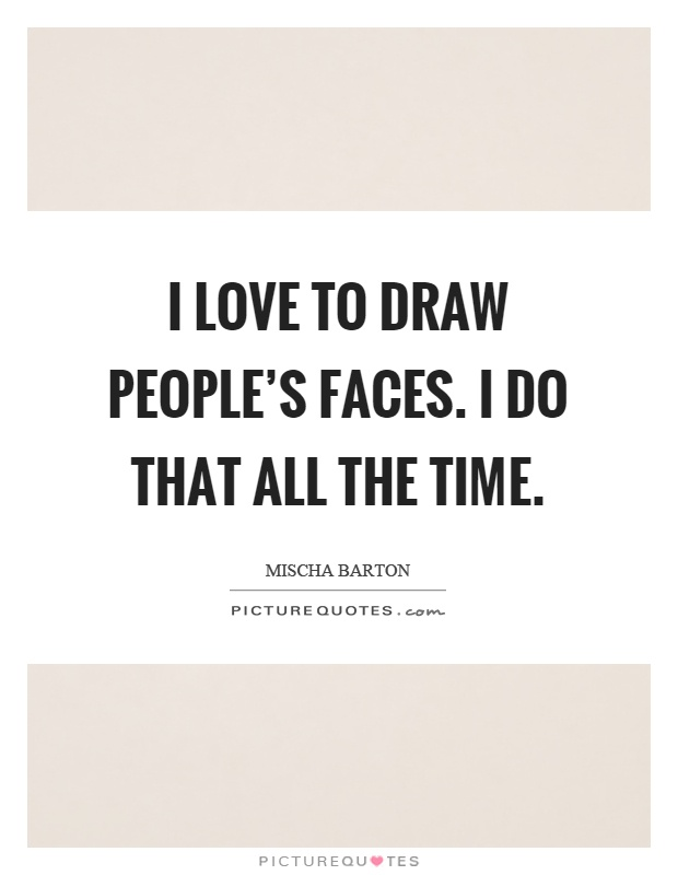 I love to draw people's faces. I do that all the time Picture Quote #1
