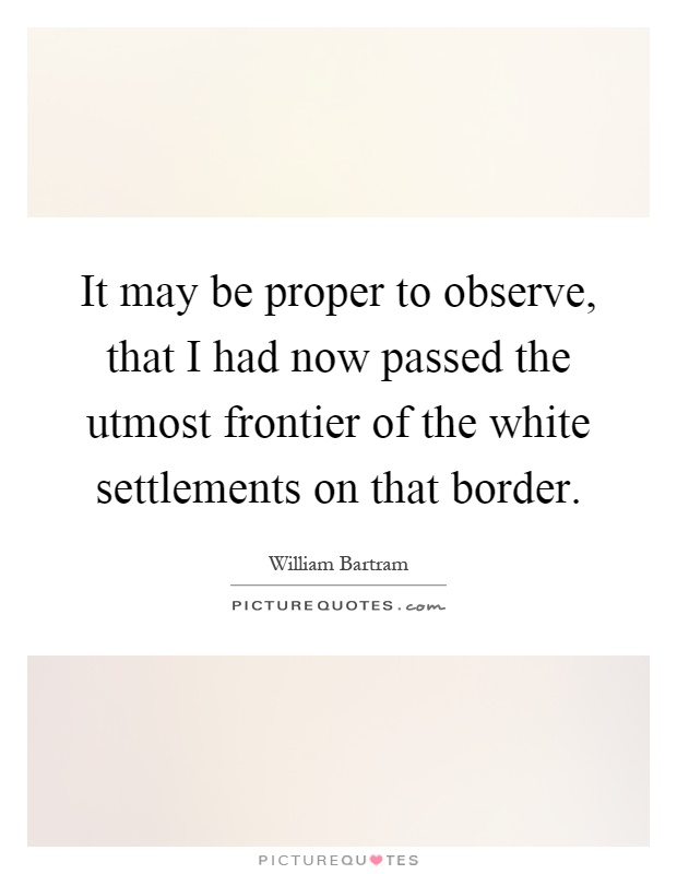 It may be proper to observe, that I had now passed the utmost frontier of the white settlements on that border Picture Quote #1