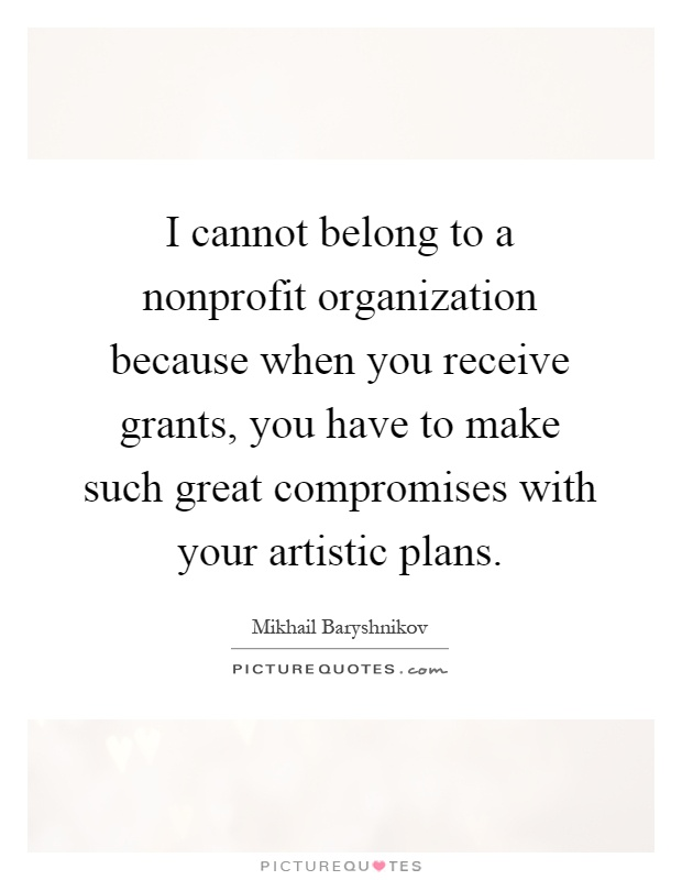 I cannot belong to a nonprofit organization because when you receive grants, you have to make such great compromises with your artistic plans Picture Quote #1
