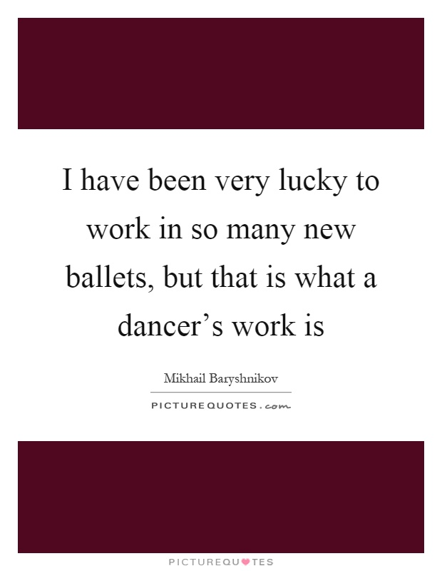 I have been very lucky to work in so many new ballets, but that is what a dancer's work is Picture Quote #1