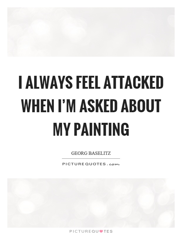 I always feel attacked when I'm asked about my painting Picture Quote #1