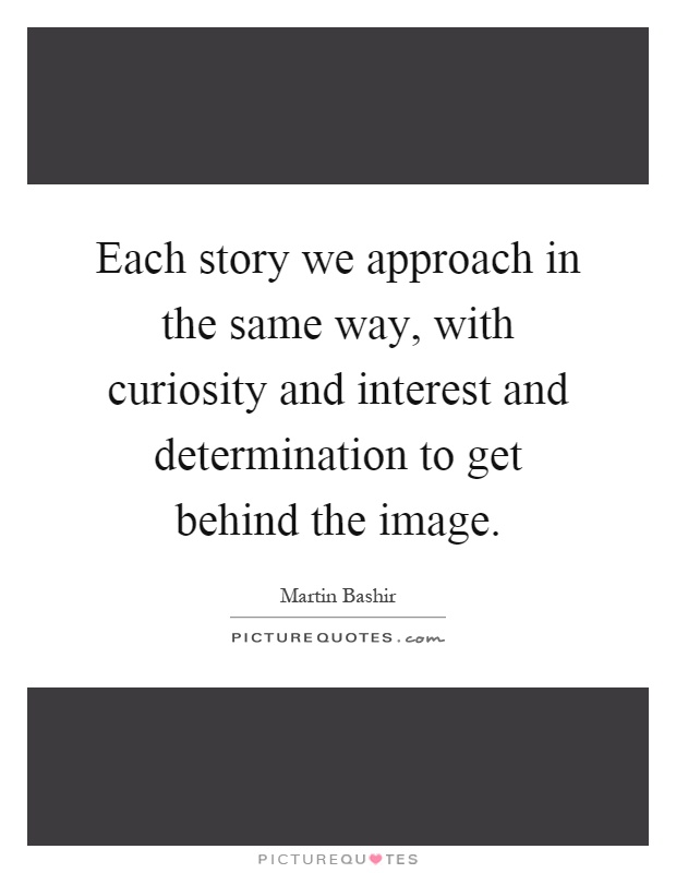 Each story we approach in the same way, with curiosity and interest and determination to get behind the image Picture Quote #1