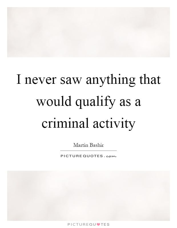 I never saw anything that would qualify as a criminal activity Picture Quote #1