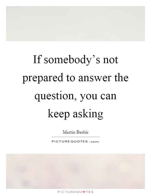 If somebody's not prepared to answer the question, you can keep asking Picture Quote #1